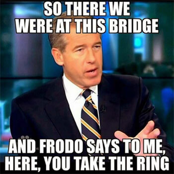 """Brian Williams meme: """"So there we were at this bridge, and Frodo says to me, 'Here, you take the ring.' """""""