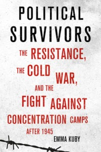 Political Survivors: The Resistance, the Cold War, and the Fight against Concentration Camps after 1945